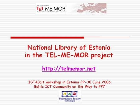 National Library of Estonia in the TEL-ME-MOR project   IST4Balt workshop in Estonia 29-30 June 2006 Baltic ICT Community.