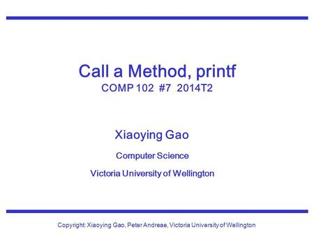 Xiaoying Gao Computer Science Victoria University of Wellington Copyright: Xiaoying Gao, Peter Andreae, Victoria University of Wellington Call a Method,