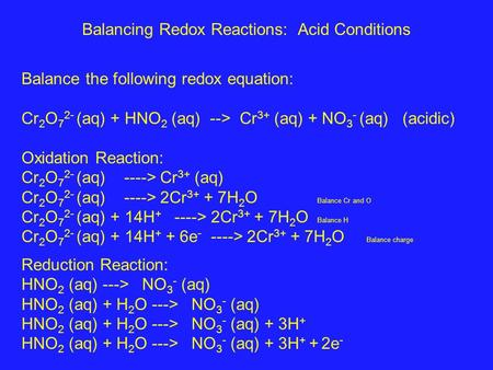 Balancing Redox Reactions: Acid Conditions Balance the following redox equation: Cr 2 O 7 2- (aq) + HNO 2 (aq) --> Cr 3+ (aq) + NO 3 - (aq) (acidic) Oxidation.
