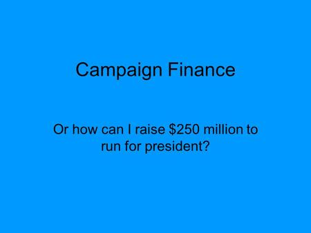 Campaign Finance Or how can I raise $250 million to run for president?