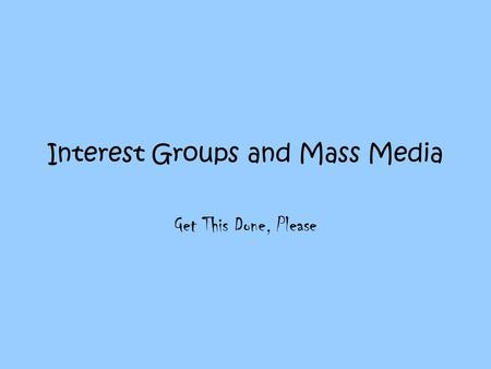 Interest Groups and Mass Media Get This Done, Please.