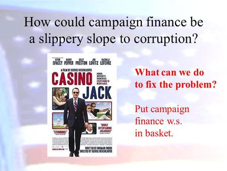 How could campaign finance be a slippery slope to corruption? What can we do to fix the problem? Put campaign finance w.s. in basket.