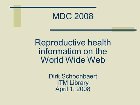 MDC 2008 Reproductive health information on the World Wide Web Dirk Schoonbaert ITM Library April 1, 2008.