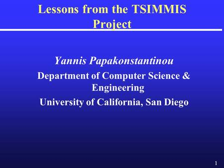 1 Lessons from the TSIMMIS Project Yannis Papakonstantinou Department of Computer Science & Engineering University of California, San Diego.
