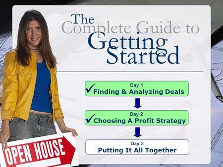 The Getting Complete Guide to Started Day 1 Finding & Analyzing Deals Day 2 Choosing A Profit Strategy Day 3 Putting It All Together.