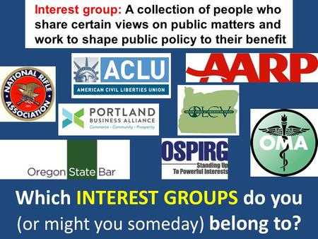Which INTEREST GROUPS do you (or might you someday) belong to? Interest group: A collection of people who share certain views on public matters and work.