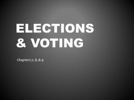 ELECTIONS & VOTING Chapters 7, 8, & 9. THE ELECTORAL PROCESS Chapter 7.