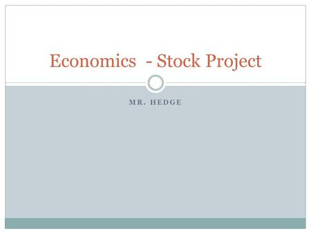 MR. HEDGE Economics - Stock Project. How Does the Stock Market Work? Stock  Shares  Ownership  Why?  Need for Funding  Desire for Profit The Auction.
