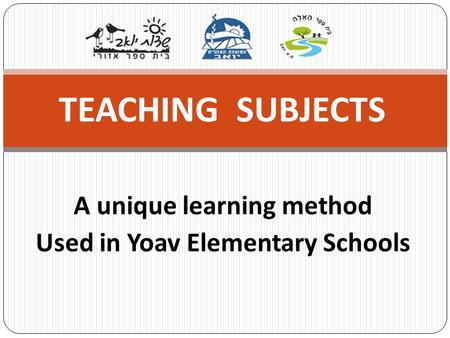 A unique learning method Used in Yoav Elementary Schools TEACHING SUBJECTS.