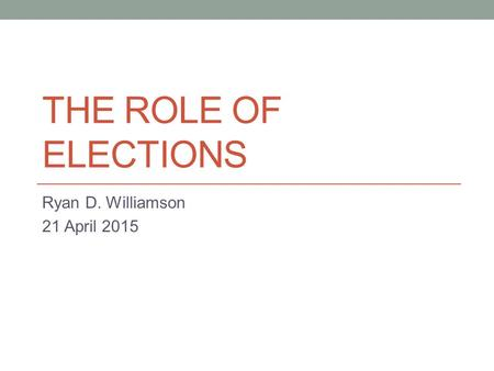 THE ROLE OF ELECTIONS Ryan D. Williamson 21 April 2015.