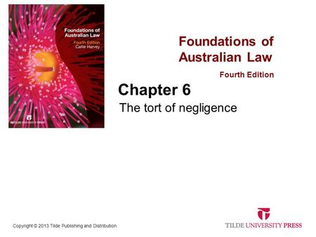 Foundations of Australian Law Fourth Edition Copyright © 2013 Tilde Publishing and Distribution Chapter 6 The tort of negligence.