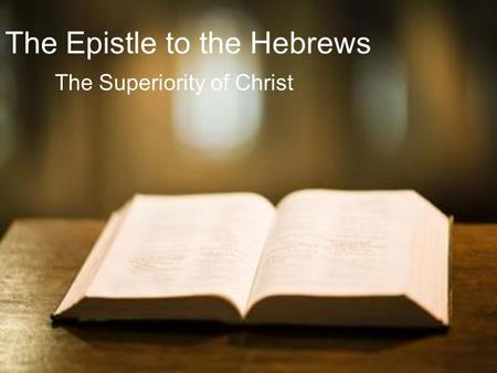 The Epistle to the Hebrews The Superiority of Christ.
