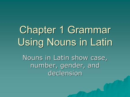 Chapter 1 Grammar Using Nouns in Latin Nouns in Latin show case, number, gender, and declension.