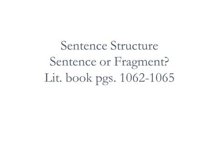 Sentence Structure Sentence or Fragment? Lit. book pgs. 1062-1065.