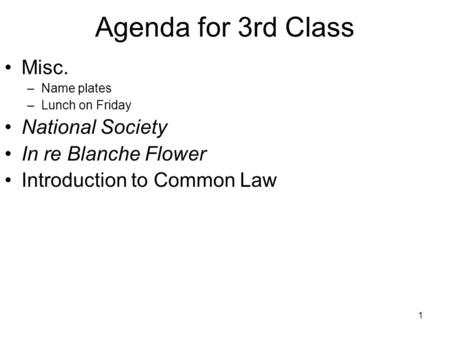 1 Misc. –Name plates –Lunch on Friday National Society In re Blanche Flower Introduction to Common Law Agenda for 3rd Class.