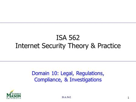 ISA 562 1 Domain 10: Legal, Regulations, Compliance, & Investigations ISA 562 Internet Security Theory & Practice.