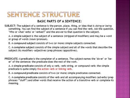 BASIC PARTS OF A SENTENCE: SUBJECT: The subject of a sentence is the person, place, thing, or idea that is doing or being something. You can find the subject.