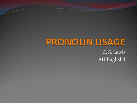 PRONOUN USAGE C. S. Lewis AH English I.