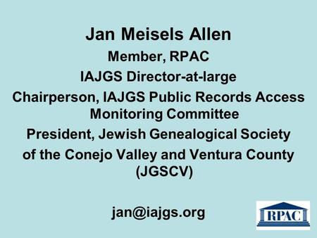 Jan Meisels Allen Member, RPAC IAJGS Director-at-large Chairperson, IAJGS Public Records Access Monitoring Committee President, Jewish Genealogical Society.