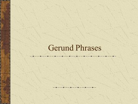 Gerund Phrases. Like a participle, a gerund can sometimes be accompanied by other words that complete its meaning. A gerund phrase consists of a gerund.