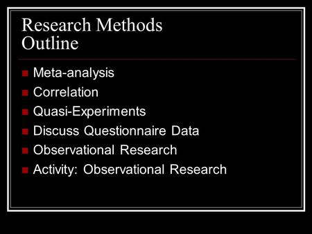 Research Methods Outline Meta-analysis Correlation Quasi-Experiments Discuss Questionnaire Data Observational Research Activity: Observational Research.
