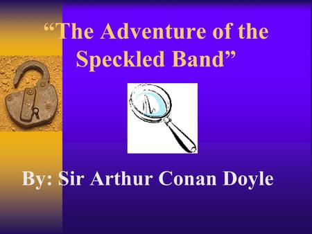"""The Adventure of the Speckled Band"" By: Sir Arthur Conan Doyle ""The Adventure of the Speckled Band"""