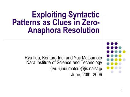 1 Exploiting Syntactic Patterns as Clues in Zero- Anaphora Resolution Ryu Iida, Kentaro Inui and Yuji Matsumoto Nara Institute of Science and Technology.