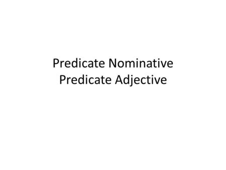 Predicate Nominative Predicate Adjective. Predicate Nominative Noun or Pronoun Renames or identifies the subject of a sentence There may be more than.
