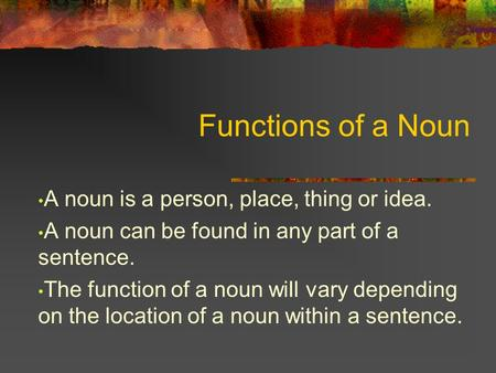 Functions of a Noun A noun is a person, place, thing or idea. A noun can be found in any part of a sentence. The function of a noun will vary depending.