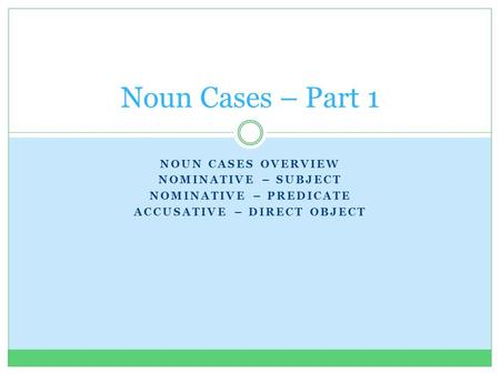 NOUN CASES OVERVIEW NOMINATIVE – SUBJECT NOMINATIVE – PREDICATE ACCUSATIVE – DIRECT OBJECT Noun Cases – Part 1.