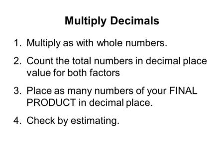 Multiply Decimals 1.Multiply as with whole numbers. 2.Count the total numbers in decimal place value for both factors 3.Place as many numbers of your FINAL.