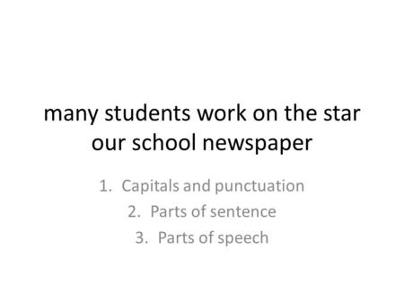 Many students work on the star our school newspaper 1.Capitals and punctuation 2.Parts of sentence 3.Parts of speech.