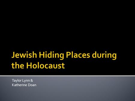 Taylor Lynn & Katherine Doan.  Most Jews hid in attics, cellars or barns.  Most families couldn't all hide in one place.