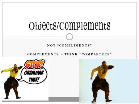 "NOT ""COMPLIMENTS"" COMPLEMENTS – THINK ""COMPLETERS"" Objects/Complements."