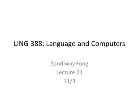 LING 388: Language and Computers Sandiway Fong Lecture 21 11/3.