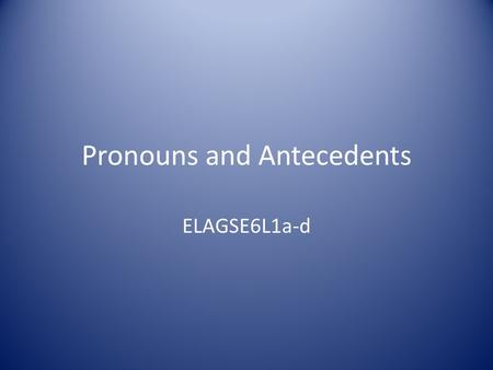 Pronouns and Antecedents ELAGSE6L1a-d. A pronoun is used in place of a noun or another pronoun. The word a pronoun stands for is called the antecedent.