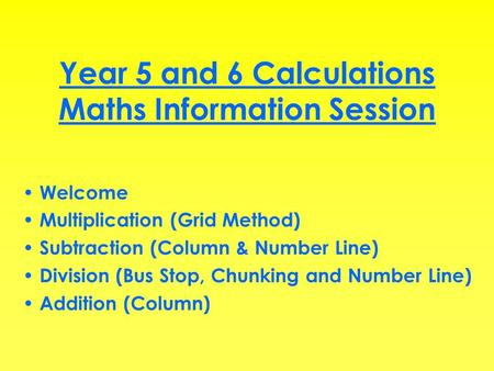 Year 5 and 6 Calculations Maths Information Session Welcome Multiplication (Grid Method) Subtraction (Column & Number Line) Division (Bus Stop, Chunking.