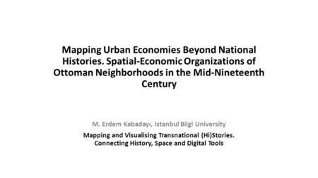Mapping Urban Economies Beyond National Histories. Spatial-Economic Organizations of Ottoman Neighborhoods in the Mid-Nineteenth Century M. Erdem Kabadayı,