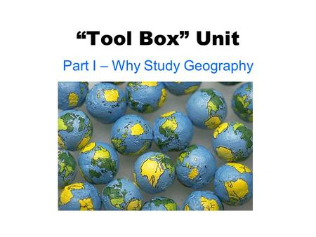 """Tool Box"" Unit Part I – Why Study Geography. What is Geography? ● ""Geo"" – Earth ● ""Ography"" – the Study of ● Geography – The study of the Earth!"