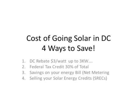 Cost of Going Solar in DC 4 Ways to Save! 1.DC Rebate $3/watt up to 3KW…. 2.Federal Tax Credit 30% of Total 3.Savings on your energy Bill (Net Metering.