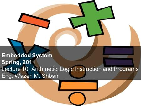 Embedded System Spring, 2011 Lecture 10: Arithmetic, Logic Instruction and Programs Eng. Wazen M. Shbair.