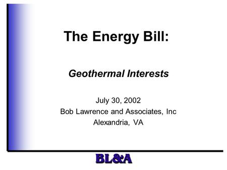 The Energy Bill: Geothermal Interests July 30, 2002 Bob Lawrence and Associates, Inc Alexandria, VA.
