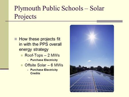 Plymouth Public Schools – Solar Projects How these projects fit in with the PPS overall energy strategy Roof-Tops – 2 MWs Purchase Electricity Offsite.
