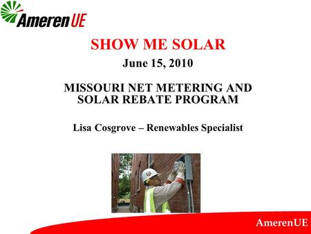 AmerenUE SHOW ME SOLAR June 15, 2010 MISSOURI NET METERING AND SOLAR REBATE PROGRAM Lisa Cosgrove – Renewables Specialist.