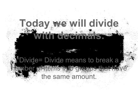 Today we will divide with decimals. Divide= Divide means to break a number of items into groups that have the same amount.