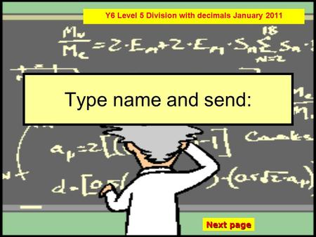 Type name and send: Y6 Level 5 Division with decimals January 2011 Next page.