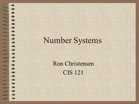"Number Systems Ron Christensen CIS 121. Positional Notation –""Positional Notation"" Value of a digit depends on the position of the digit –Positional Notation."