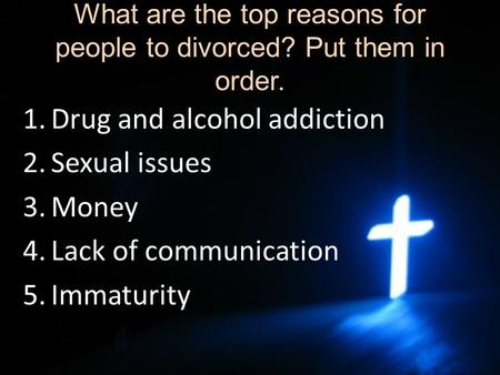 What are the top reasons for people to divorced? Put them in order. 1.Drug and alcohol addiction 2.Sexual issues 3.Money 4.Lack of communication 5.Immaturity.
