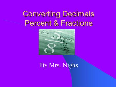 Converting Decimals Percent & Fractions By Mrs. Nighs.
