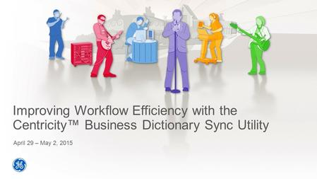 Improving Workflow Efficiency with the Centricity™ Business Dictionary Sync Utility April 29 – May 2, 2015.